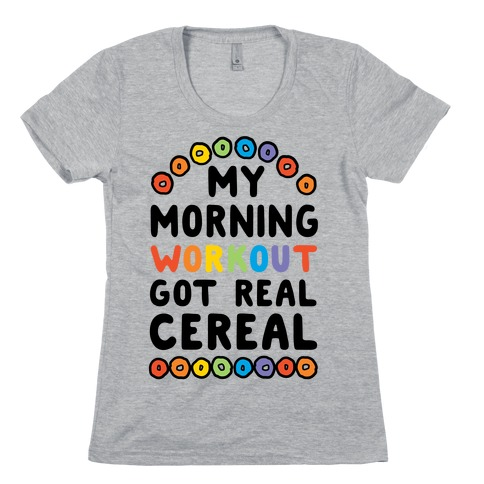 My Morning Workout Got Real Cereal Womens T-Shirt