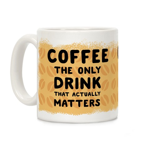 Coffee -The Only Drink That Matters Coffee Mug