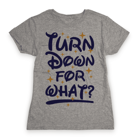 Turn Down For What? Womens T-Shirt