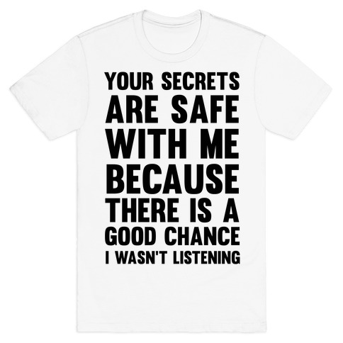 Your Secrets Are Safe With Me Because There Is A Good Chance I Wasn't Listening Mens T-Shirt
