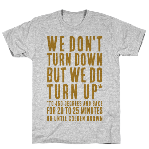 We Don't Turn Down We Turn Up to 450 Degrees Mens T-Shirt