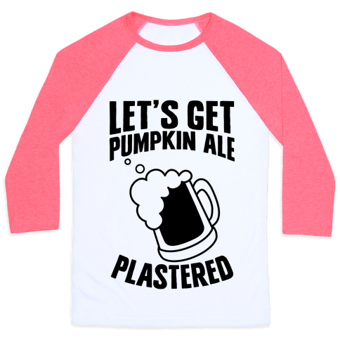 Let's Get Pumpkin Ale Plastered Baseball Tee