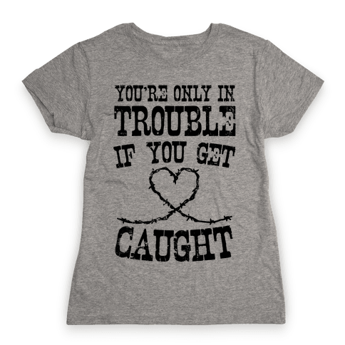 You're Only In Trouble If You Get Caught Womens T-Shirt