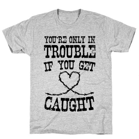 You're Only In Trouble If You Get Caught Mens T-Shirt
