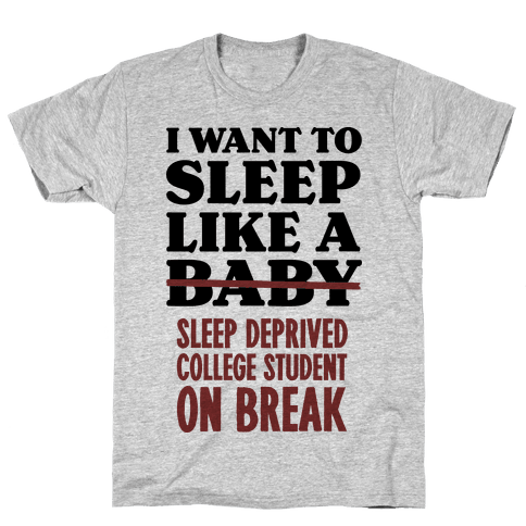 I Want to Sleep Like a Sleep Deprived College Student On Break Mens T-Shirt