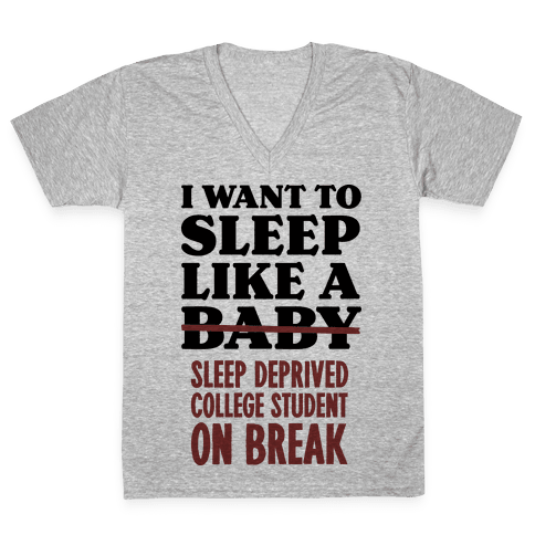 I Want to Sleep Like a Sleep Deprived College Student On Break V-Neck Tee Shirt