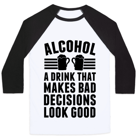 Alcohol: A Drink That Makes Bad Decisions Look Good Baseball Tee