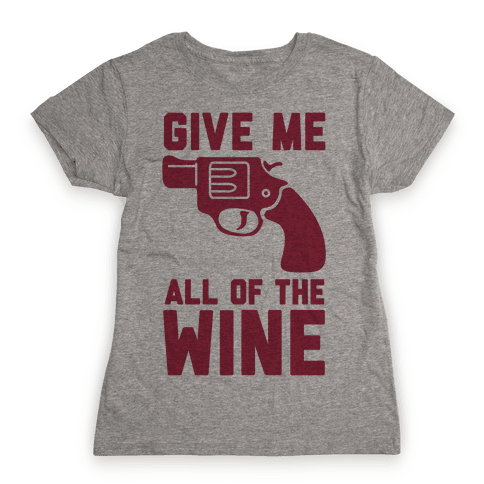 Give Me all of the Wine Womens T-Shirt