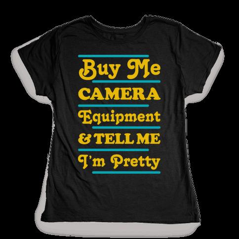 Buy Me Camera Equipment and Tell Me I'm Pretty Womens T-Shirt