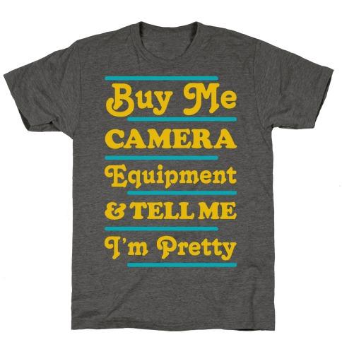 Buy Me Camera Equipment and Tell Me I'm Pretty T-Shirt