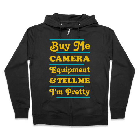Buy Me Camera Equipment and Tell Me I'm Pretty Zip Hoodie