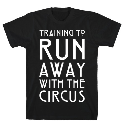Training To Run Away With The Circus T-Shirt