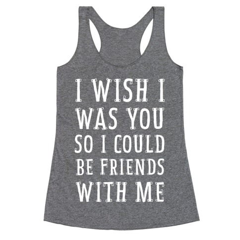 I Wish I Was You So I Could Be Friends WIth Me Racerback Tank Top