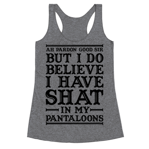I Do Believe I Have Shat in My Pantaloons Racerback Tank Top