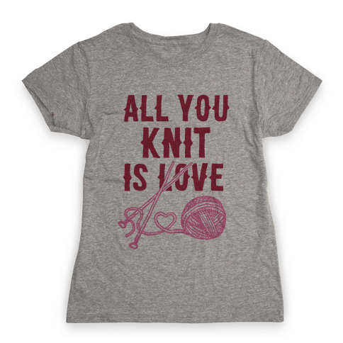All You Knit Is Love Womens T-Shirt