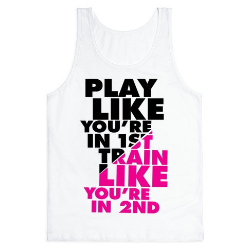 Play Like You're In 1st, Train Like You're In 2nd Tank Top