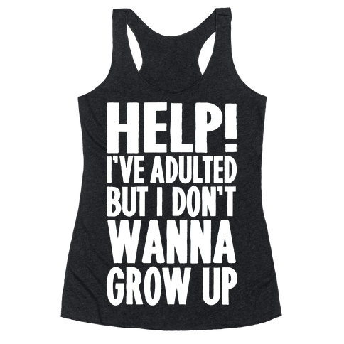Help I've Adulted But I Don't Wanna Grow Up Racerback Tank Top