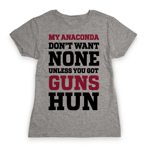 My Anaconda Don't Want None Unless You Got Guns Hun Womens T-Shirt