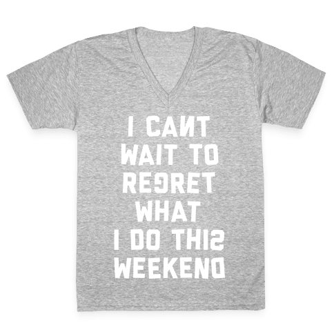 I Can't Wait To Regret What I Do This Weekend V-Neck Tee Shirt