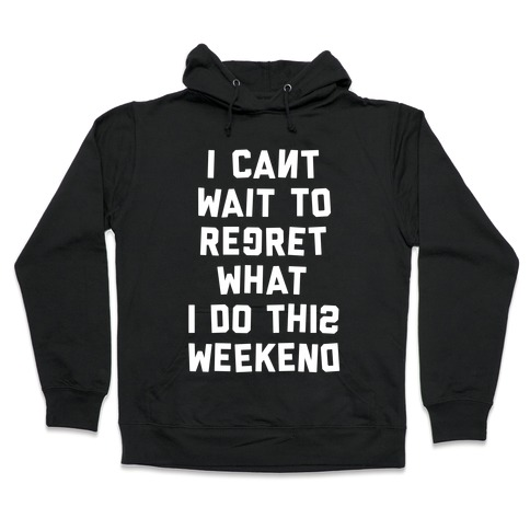 I Can't Wait To Regret What I Do This Weekend Hooded Sweatshirt