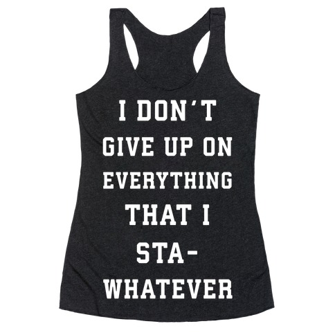 I Don't Give Up on Everything Racerback Tank Top