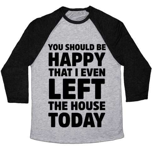You Should Be Happy That I Even Left The House Today Baseball Tee