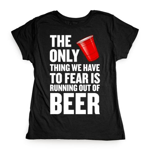The Only Thing We Have to Fear is Running Out of Beer!  Womens T-Shirt