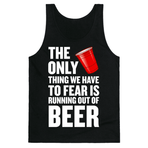 The Only Thing We Have to Fear is Running Out of Beer!  Tank Top