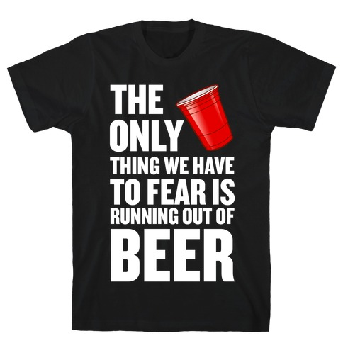 The Only Thing We Have to Fear is Running Out of Beer! T-Shirt