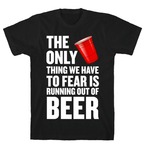 The Only Thing We Have to Fear is Running Out of Beer!  Mens T-Shirt