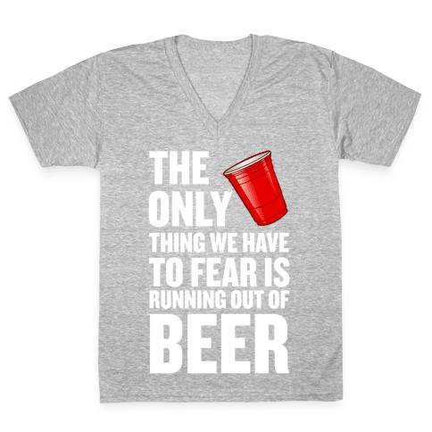 The Only Thing We Have to Fear is Running Out of Beer!  V-Neck Tee Shirt