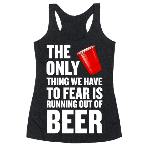 The Only Thing We Have to Fear is Running Out of Beer!  Racerback Tank Top