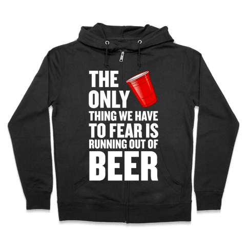 The Only Thing We Have to Fear is Running Out of Beer!  Zip Hoodie