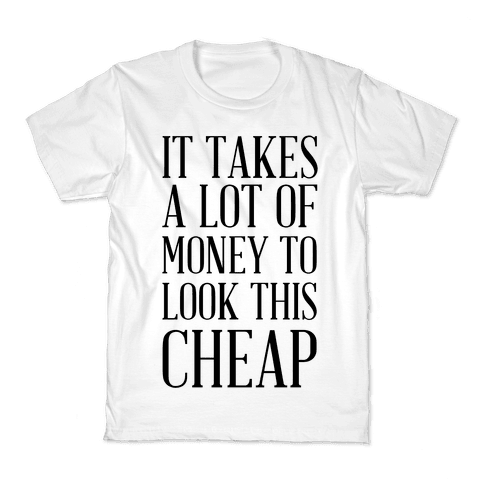 It Takes A Lot Of Money To Look This Cheap Kids T-Shirt