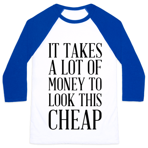 It Takes A Lot Of Money To Look This Cheap Baseball Tee