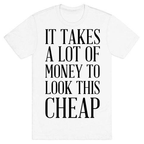 It Takes A Lot Of Money To Look This Cheap T-Shirt