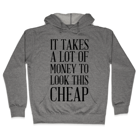 It Takes A Lot Of Money To Look This Cheap Hooded Sweatshirt
