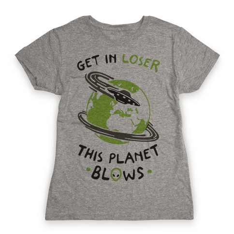 Get In Loser This Planet Blows Womens T-Shirt