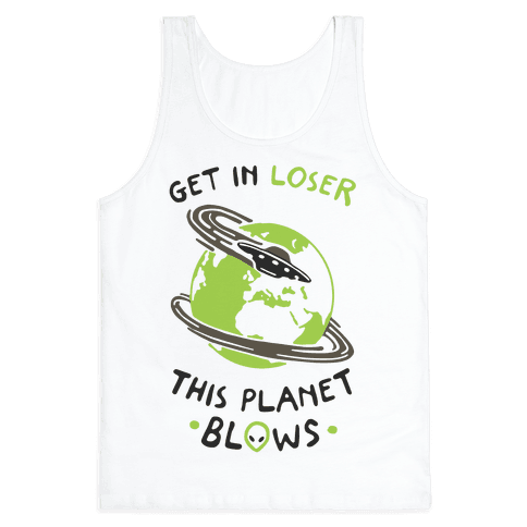 Get In Loser This Planet Blows Tank Top