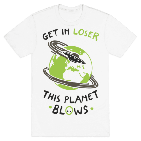 Get In Loser This Planet Blows Mens T-Shirt