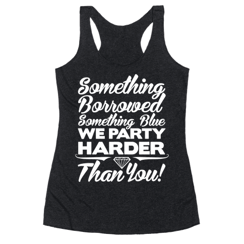 Something Borrowed Something Blue We Party Harder Than You Racerback Tank Top
