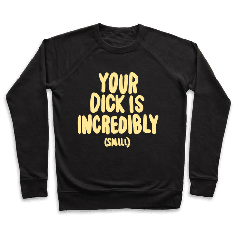 Your Dick Is Incredible Pullover