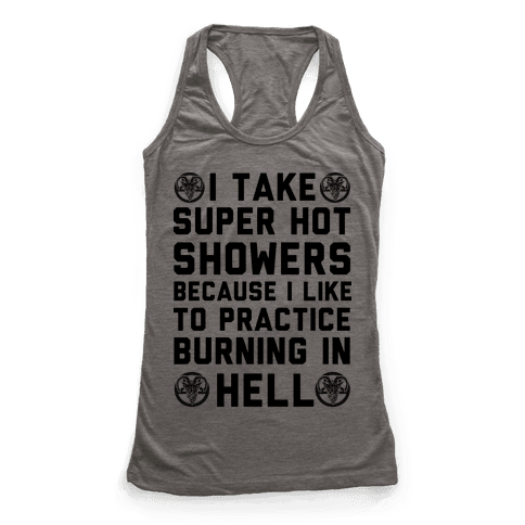 I Take Super Hot Showers Because I Like To Practice Burning In Hell Racerback Tank Top