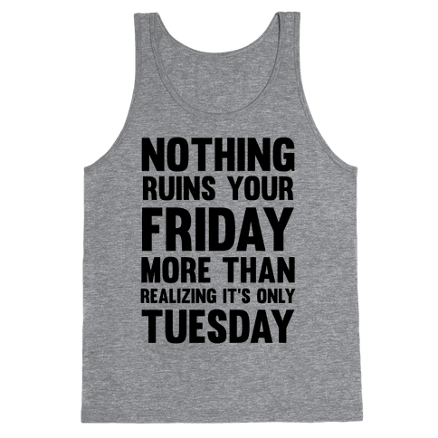 Nothing Ruins Your Friday More Than Realizing It's Only Tuesday Tank Top