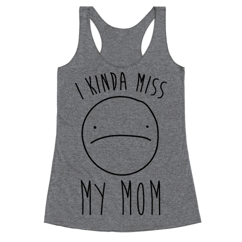 I Kinda Miss My Mom Racerback Tank Top