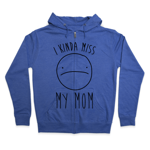 I Kinda Miss My Mom Zip Hoodie