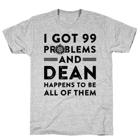 I Got 99 Problems And Dean Happens To Be All Of Them Mens T-Shirt