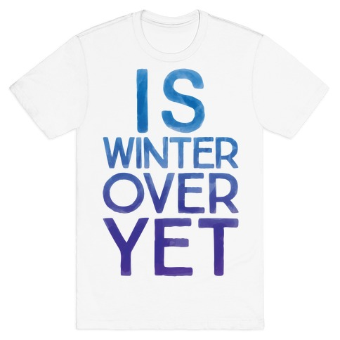 Is Winter Over Yet T-Shirt