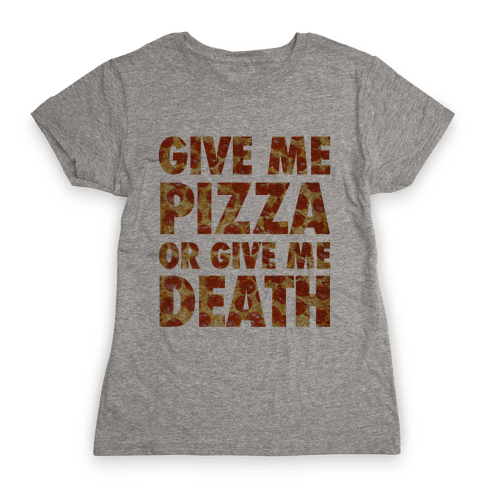 Give Me Pizza Or Give Me Death Womens T-Shirt