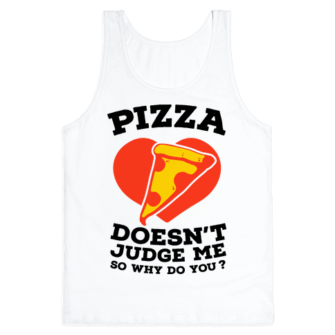 Pizza Doesn't Judge Me So Why Do You? Tank Top